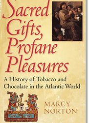 Sacred Gifts, Profane Pleasures: A History of Tobacco & Chocolate in the Atlantic World, by Marcy Norton (2008)
